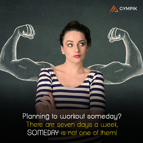 Planning to workout someday? There are seven days a week, SOMEDAY is not one of them!