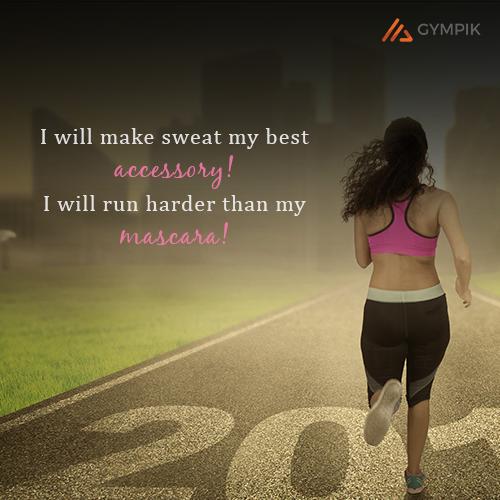 I will make sweat my best accessory! I will run harder than my mascara!