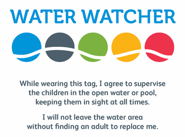 Water Watcher. While wearing this tag, I agree to supervise the children in the open water pool, keeping them in sight at all times. I will not leave the water area without finding an adult to replace me.